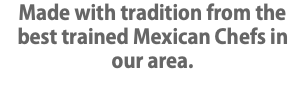 Made with tradition from the best trained Mexican Chefs in our area.